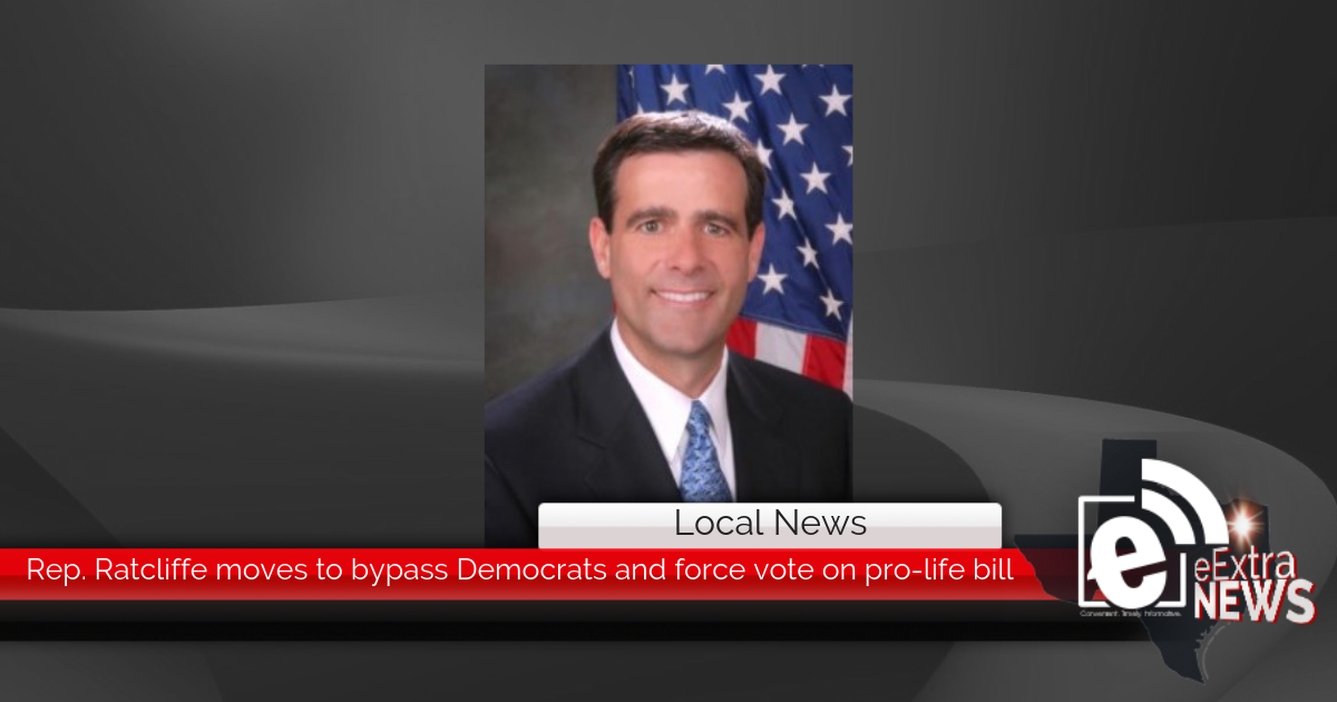 Rep. Ratcliffe moves to bypass Democrats and force vote on pro-life bill